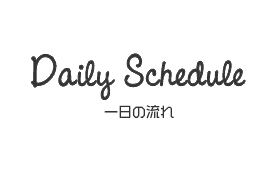 Daily Schedule 一日の流れ